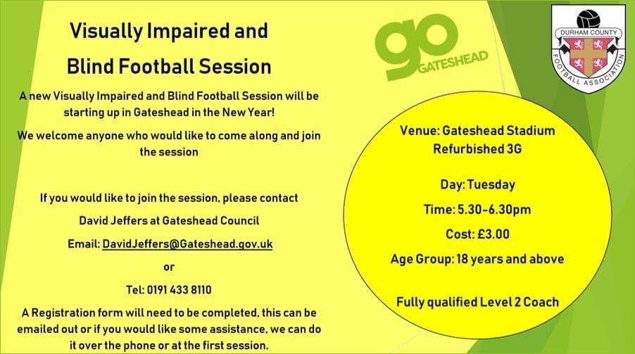 Advert for Visually Impaired and Blind Football session in Gateshead. A new session for the new year, we welcome anyone who would like to come along and join the session. If you would like to join the session please contact David Jeffers at Gateshead Council. Email David.jeffers@Gateshead.gov.uk or Telephone 01914338110, A registration form will need to be completed. Venus: Gateshead stadium Refurbished 3G. Tuesdays, Time 5:30pm to 6:30pm. Costs £3, age group 18 years and above, fully qualified level 2 coach.